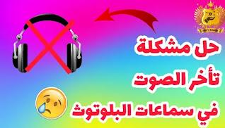 مشكلة تأخر الصوت في سماعات البلوتوث ة