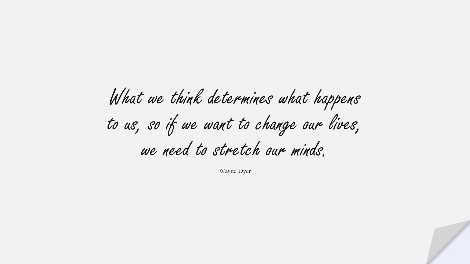 What we think determines what happens to us, so if we want to change our lives, we need to stretch our minds. (Wayne Dyer);  #HappinessQuotes