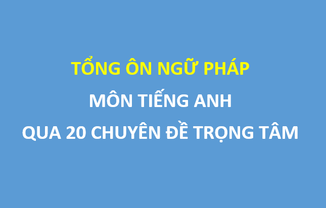 20 chuyên đề ngữ pháp Tiếng Anh ôn thi THPT Quốc gia phải nắm chắc