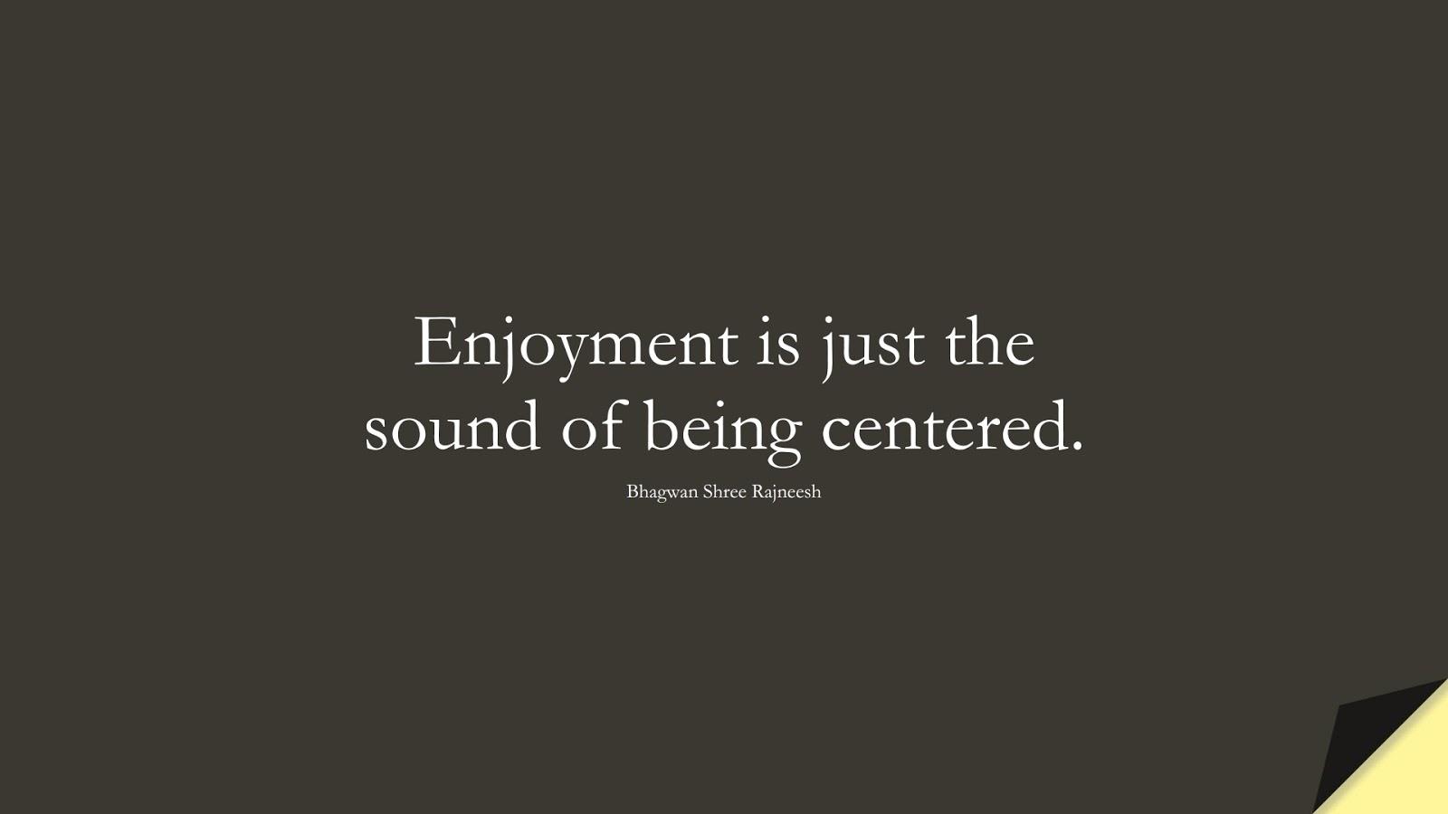 Enjoyment is just the sound of being centered. (Bhagwan Shree Rajneesh);  #HappinessQuotes