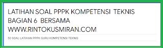 LATIHAN SOAL PPPK KOMPETENSI  TEKNIS BAGIAN 6 BERSAMA WWW.RINTOKUSMIRAN.COM
