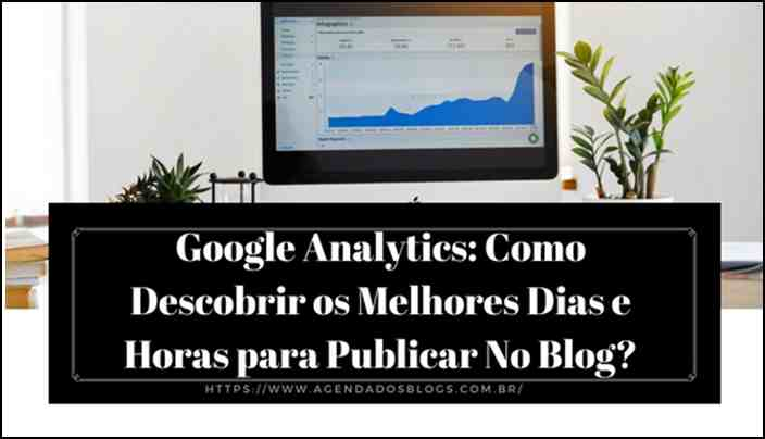 Google Analytics: Como Descobrir os Melhores Dias e Horas para Publicar No Blog?