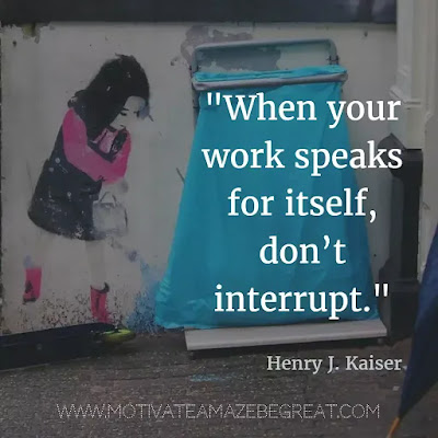 "40 Most Powerful Quotes and Famous Sayings In History: ""When your work speaks for itself, don't interrupt."" - Henry J. Kaiser"