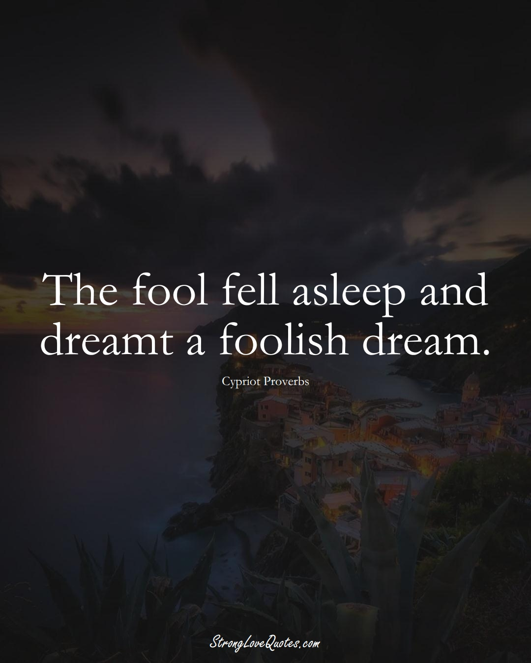 The fool fell asleep and dreamt a foolish dream. (Cypriot Sayings);  #MiddleEasternSayings