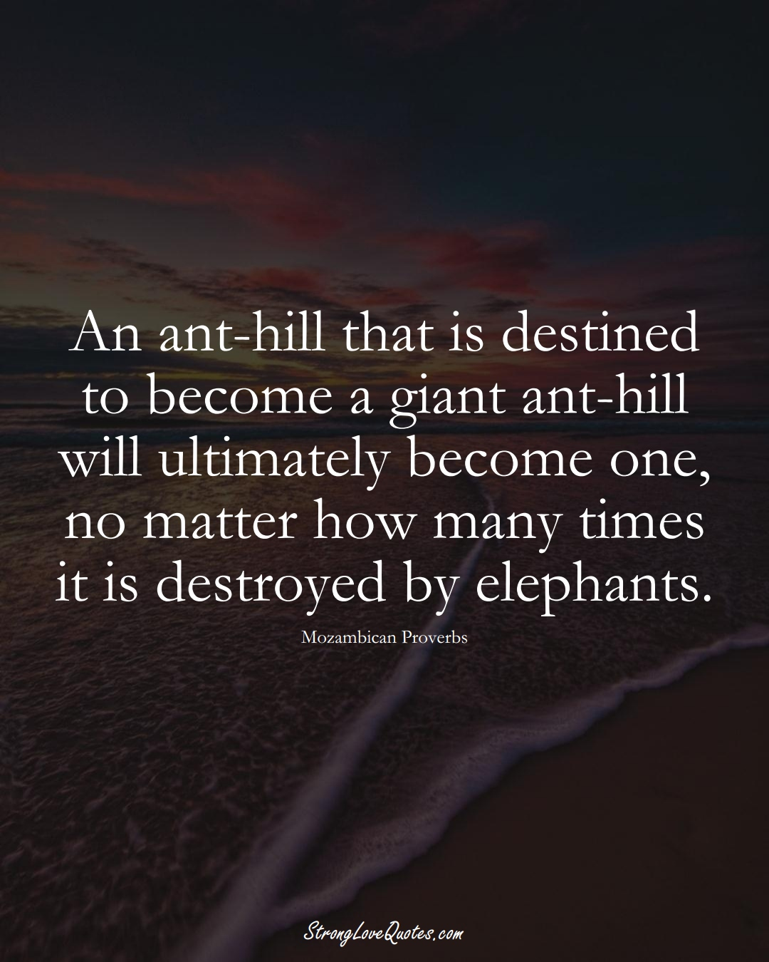 An ant-hill that is destined to become a giant ant-hill will ultimately become one, no matter how many times it is destroyed by elephants. (Mozambican Sayings);  #AfricanSayings