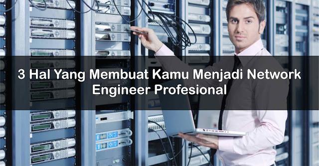 Hal Yang Membuat Kamu Menjadi Network Engineer Profesional 3 Hal Yang Membuat Kamu Menjadi Network Engineer Profesional