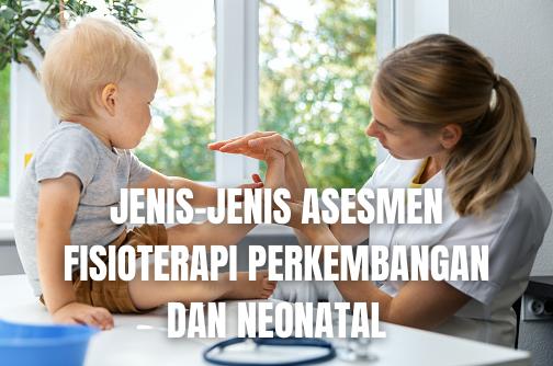 Jenis-Jenis Asesmen Fisioterapi Perkembangan dan Neonatal Apgar Score Apgar Score atau Nilai Apgar adalah evaluasi kondisi bayi dalam hal frekuensi jantung, usaha napas, tonus otot, refleks iritabilitas, dan warna kulit pada 1 dan 5 menit setelah lahir.  Assessment Of Premature Infant Behavior (APIB) Assessment Of Premature Infant Behavior (APIB) atau Asesmen Perilaku Bayi Prematur adalah melakukan asesmen neurobahavioral yang komprehensif pada bayi prematur. Ini adalah asesmen terstandardisasi pada stabilitas subsistem sebelum, selama, dan setelah pelaksanaan 27 hal dan 19 refleks yang disusun berdasarkan pada jumlah stimulasi yang disediakan. Penilaian dan interpretasi kompleks dan memerlukan pelatihan mendalan.  Battelle Developmental Inventory Battelle Developmental Inventory atau Inventarisasi Perkembangan Battelle adalah alat yang dikembangkan untuk mengidentifikasi perkembangan kekuatan dan kelemahan anak-anak yang mengalami disabilitas dan nondisabilitas anak antara usia 0 hingga 8 tahun. Domain pengukuran mencakup keterampilan sosial personal, adaptif, motor, komunikasi, dan kognisi.  Bayley Scales of Infant Developmental II (BSID-II) Bayley Scales of Infant Developmental II (BSID-II) atau Skala Perkembangan Bayi II Bayley adalah asesmen fungsi perkembangan terkini, keterlambatan perkembangan berdasarkan diagnosis, dan rencana strategi intervensi pada bayi yang berusia 1 hingga 42 bulan. Ini merupakan asesmen terstandardisasi yang mengukur subkelas motor, mental, dan skala penilaian perilaku.  Brazelton Neonatal Behavioral Assessment Scale Brazelton Neonatal Behavioral Assessment Scale atau Skala Asesmen Perilaku Neonatus Brazelton adalah skala yang mengkaji kondisi neurologis pada neonatus, termasuk refleks, tonus otot, respons terhadap objek dan orang, kapasitas motor, dan kemampuan untuk mengendalikan perilaku dan perhatian.  Denver II Denver II adalah instrumen skrining acuan kriteria yang menguji keterampilan personal/sosial, komunikasi, bantu-mandiri,