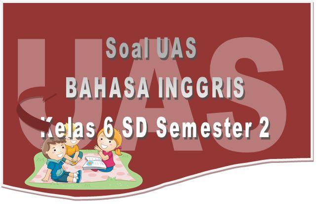 Soal UAS Bahasa Inggris untuk Kelas 6 SD dan Kunci Jawaban
