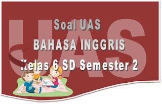 Berikut ini adalah Soal UAS Mata Pelajaran Bahasa Inggris untuk Kelas  Soal UAS Bahasa Inggris untuk Kelas 6 SD dan Kunci Jawaban
