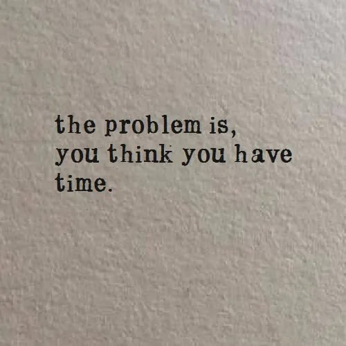 the problem is you think you have time