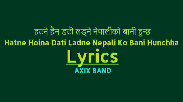 Hatne Hoina Dati Ladne Nepali Ko Bani Hunchha Lyrics - Axix Band. Here is the Hatne Hoina Dati Ladne nepali ko Bani hunchha by Axix band lyrics - Hatne hoina dati ladne nepali ko bani hunchha Kahile najhukane shir ubheko swabhimani nepali hunchha Biswako kuna kapchaama khoja Nepaliko mutuma khoja Tyaha singo Nepal hunchha thyaha raja rani hunchha Tyaha singo Nepal hunchha thyaha raja rani hunchha. hatne hoina dati ladne lyrics hatne hoina dati ladne mp3 download hatne hoina dati ladne original lyrics nepali ko bani song hatne hoina dati ladne lyrics and chords hatne hoina dati ladne guitar tabs axix band songs collection Hatne Hoina Dati Ladne Nepali Ko Bani Hunchha guitar lesson Hatne Hoina Dati Ladne Nepali Ko Bani Hunchha karaoke. Hatne Hoina Dati Ladne Nepali Ko Bani Hunchha free mp3 download.