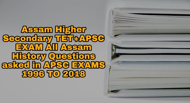 Assam Higher Secondary TET+APSC EXAM All Assam History Questions asked in APSC EXAMS 1996 TO 2018