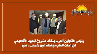 رئيس المقاولون العرب يتفقد مشروع المعهد الأكاديمي لجراحات القلب بجامعة عين شمس.
