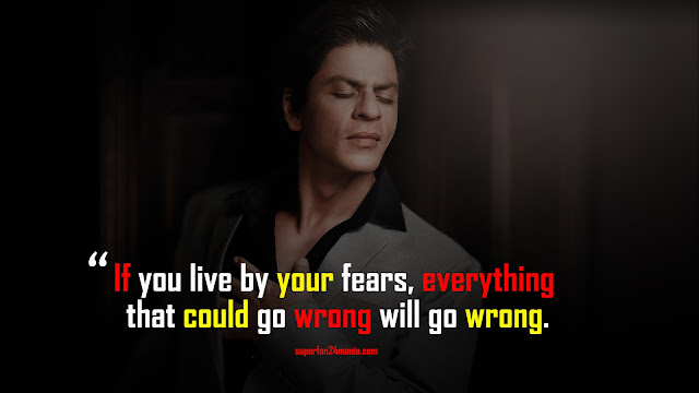If you live by your fears, everything that could go wrong will go wrong.