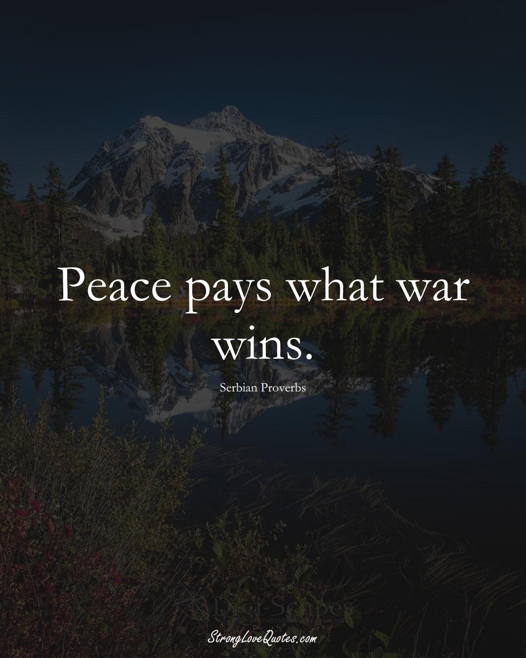 Peace pays what war wins. (Serbian Sayings);  #EuropeanSayings