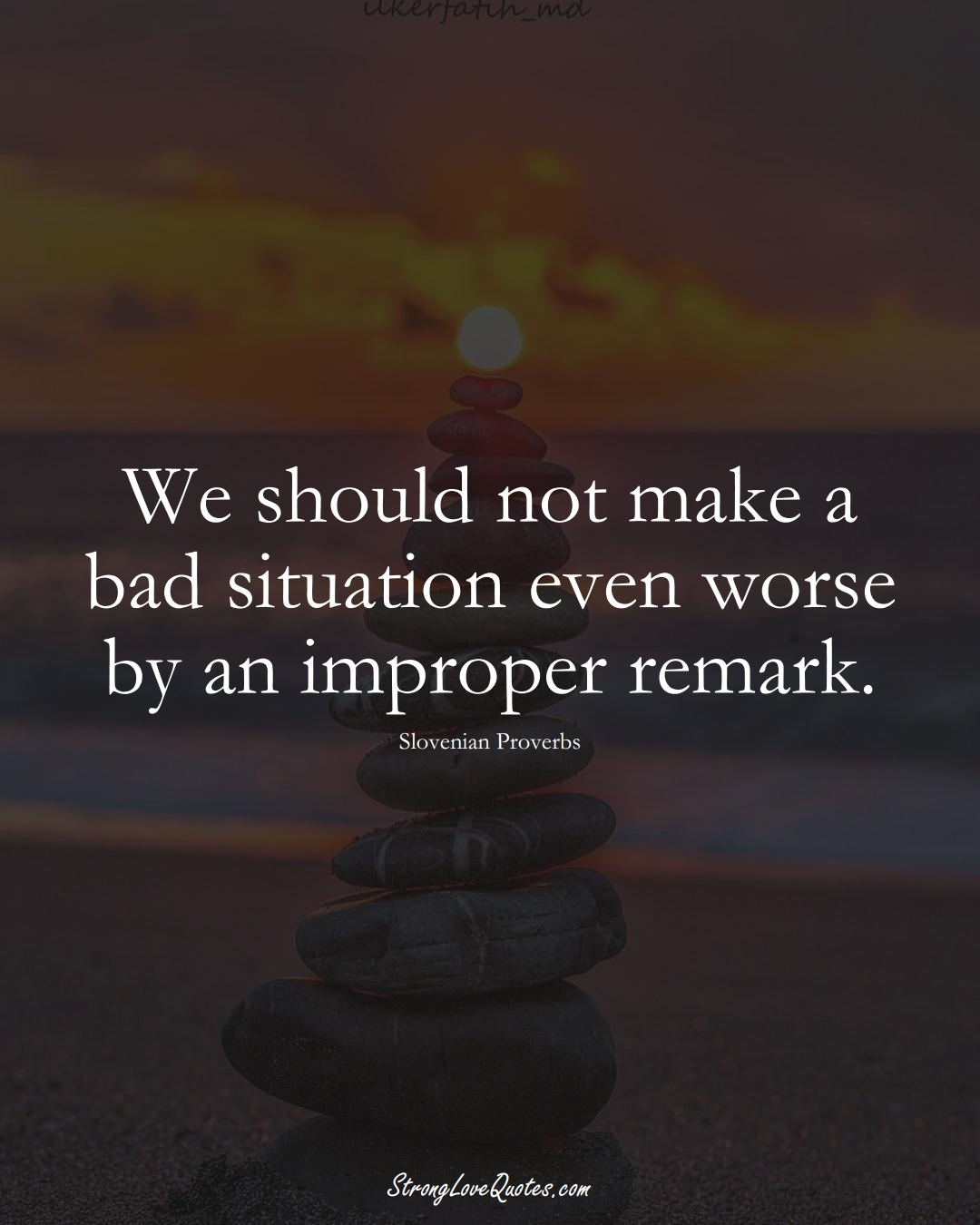 We should not make a bad situation even worse by an improper remark. (Slovenian Sayings);  #EuropeanSayings