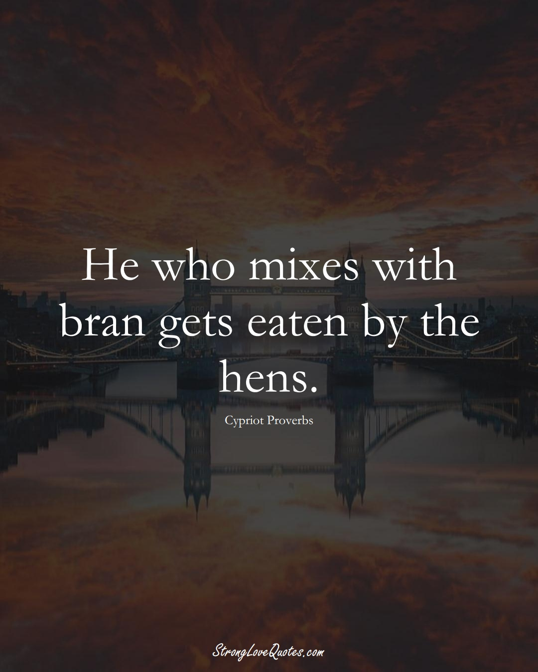 He who mixes with bran gets eaten by the hens. (Cypriot Sayings);  #MiddleEasternSayings