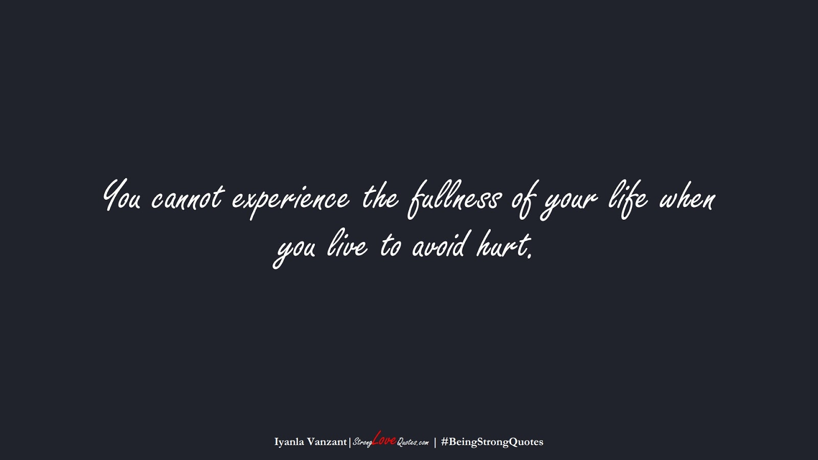 You cannot experience the fullness of your life when you live to avoid hurt. (Iyanla Vanzant);  #BeingStrongQuotes