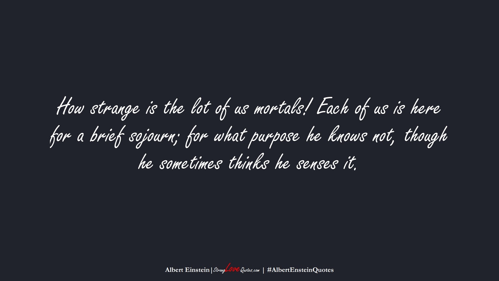 How strange is the lot of us mortals! Each of us is here for a brief sojourn; for what purpose he knows not, though he sometimes thinks he senses it. (Albert Einstein);  #AlbertEnsteinQuotes