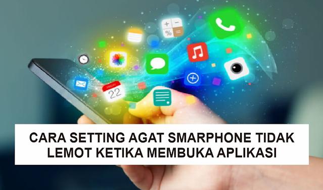 Cara Setting Agar HP atau Smartphone Tidak Lemot Ketika Membuka Aplikasi