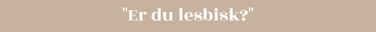 """""""Er du lesbisk"""""""