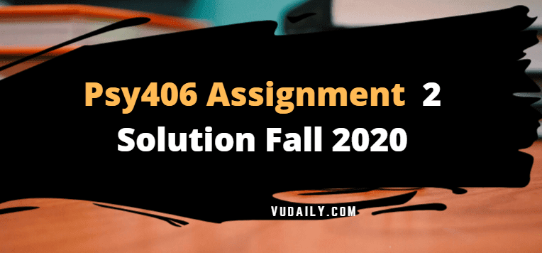 Psy406 Assignment No 1 Solution Fall 2020