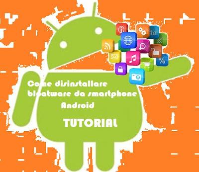 Come disinstallare bloatware smartphone Android: TUTORIAL
