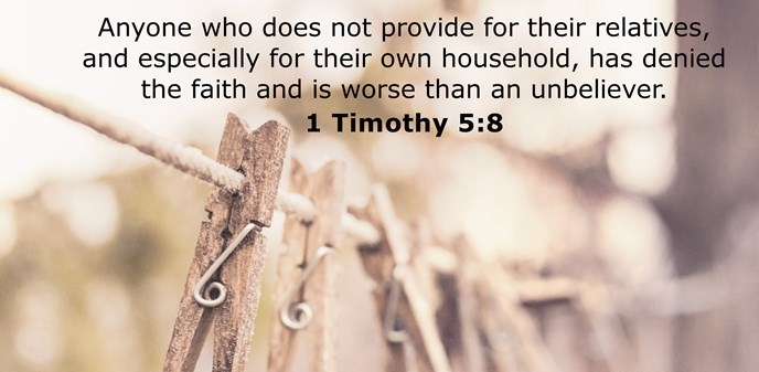 Anyone who does not provide for their relatives, and especially for their own household, has denied the faith and is worse than an unbeliever.