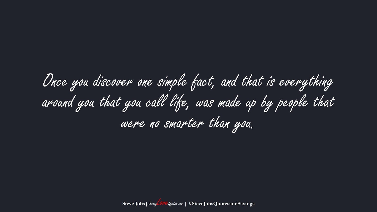 Once you discover one simple fact, and that is everything around you that you call life, was made up by people that were no smarter than you. (Steve Jobs);  #SteveJobsQuotesandSayings