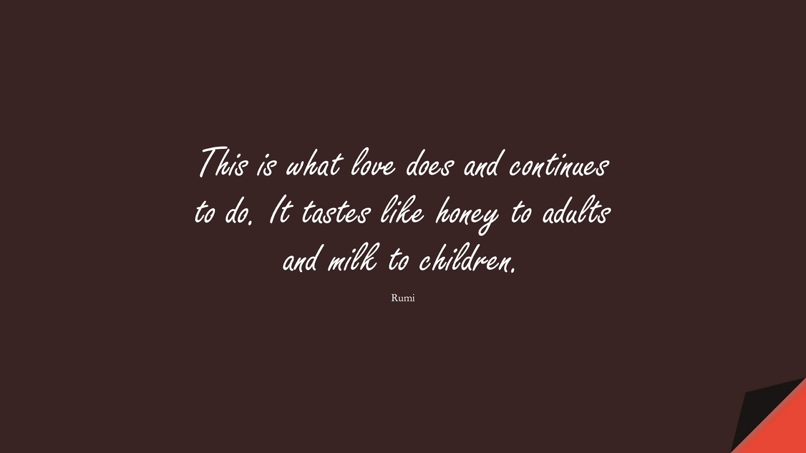 This is what love does and continues to do. It tastes like honey to adults and milk to children. (Rumi);  #RumiQuotes