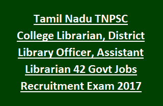 Tamil Nadu TNPSC Latest Notification for College Librarian, District Library Officer, Assistant Librarian 42 Govt Jobs Recruitment Exam 2017