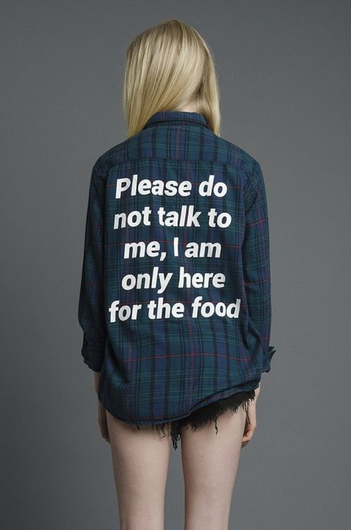 Please don't talk to me I am only here for the food shirt