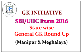 GK INITIATIVE for SBI/UIIC Exam 2016- State wise General GK Round Up (Manipur & Meghalaya)