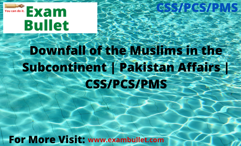 Downfall of the Muslims in the Subcontinent | Pakistan Affairs | CSS/PCS/PMS