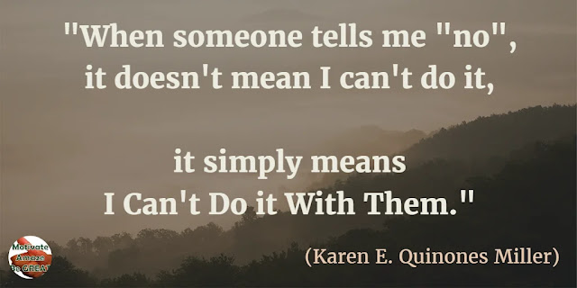 "Motivational Quotes To Work And Make It Happen: When someone tells me ""no"", it doesn't mean I can't do it, it simply means I can't do it with them."" - Karen E. Quinones Miller"
