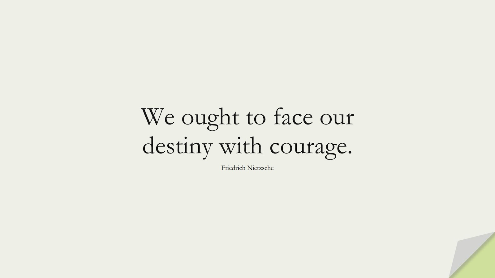 We ought to face our destiny with courage. (Friedrich Nietzsche);  #CourageQuotes
