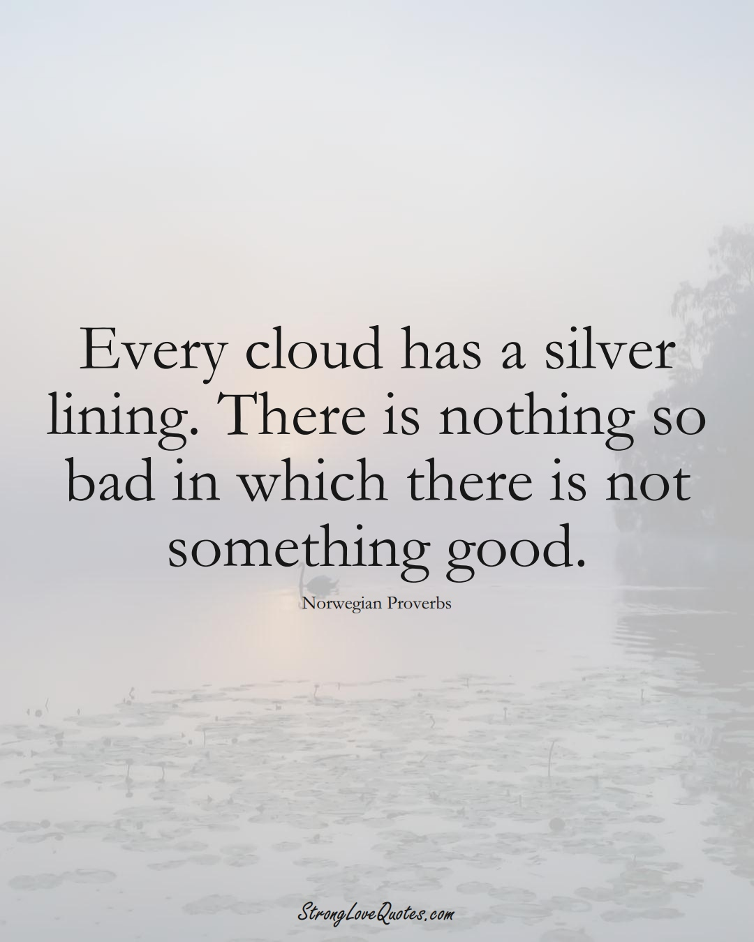 Every cloud has a silver lining. There is nothing so bad in which there is not something good. (Norwegian Sayings);  #EuropeanSayings