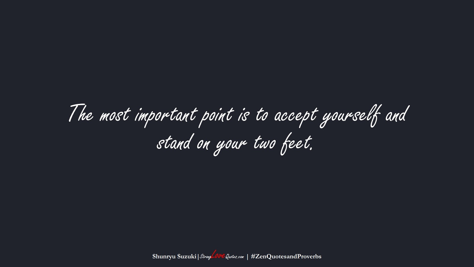 The most important point is to accept yourself and stand on your two feet. (Shunryu Suzuki);  #ZenQuotesandProverbs