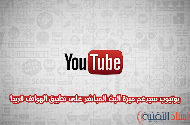 يوتيوب سيدعم ميزة البث المباشر على تطبيق الهواتف قريبا