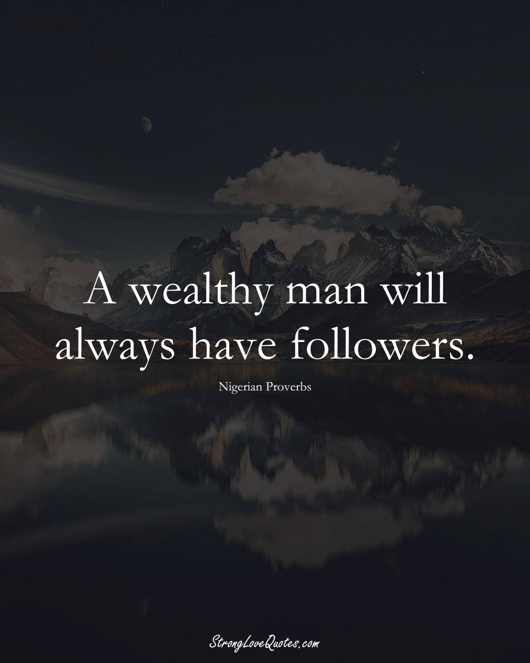 A wealthy man will always have followers. (Nigerian Sayings);  #AfricanSayings