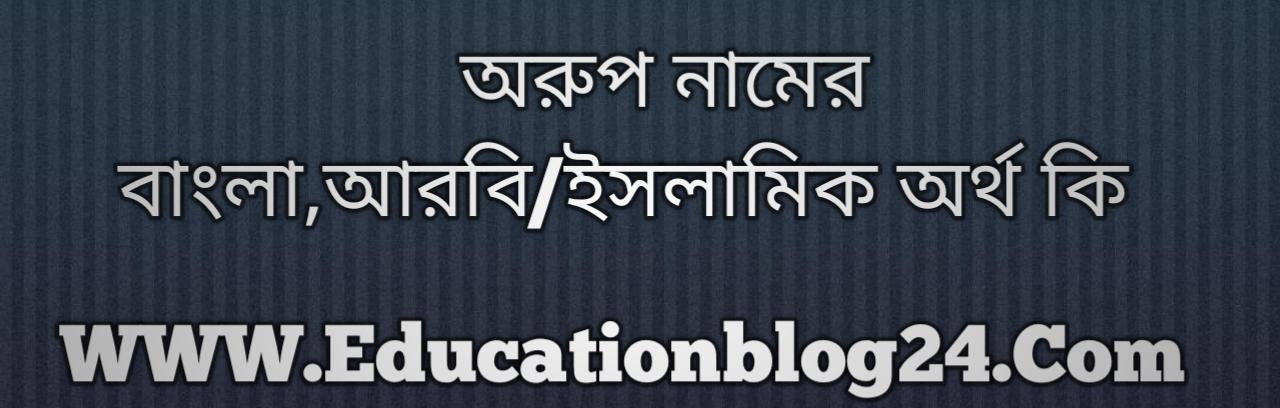 Arup name meaning in Bengali, অরুপ নামের অর্থ কি, অরুপ নামের বাংলা অর্থ কি, অরুপ নামের ইসলামিক অর্থ কি, অরুপ কি ইসলামিক /আরবি নাম