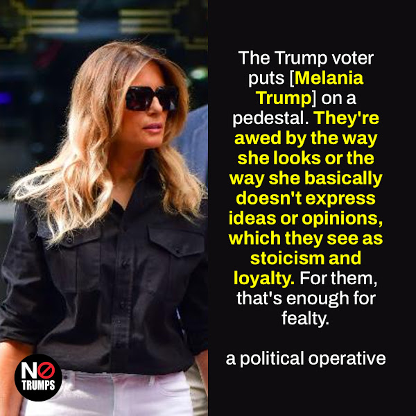 The Trump voter puts [Melania Trump] on a pedestal. They're awed by the way she looks or the way she basically doesn't express ideas or opinions, which they see as stoicism and loyalty. For them, that's enough for fealty. — a political operative who worked for a time with then-President Trump