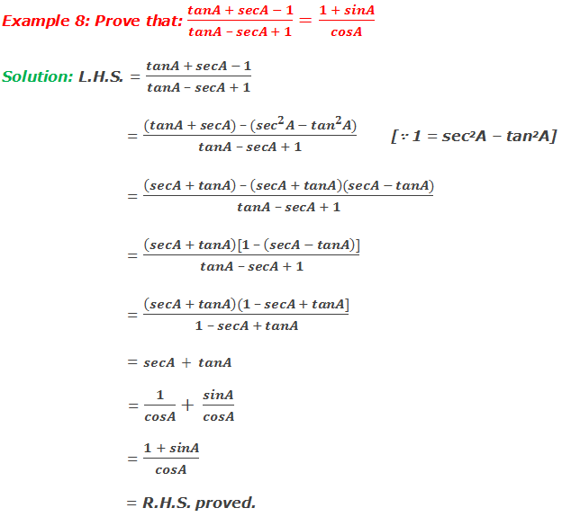 Example 8: Prove that: (tanA + secA - 1)/(tanA – secA + 1)=(1 + sinA)/cosA Solution: L.H.S. = (tanA + secA - 1)/(tanA – secA + 1) = ((tanA + secA) – 〖(sec〗^2 A - 〖tan〗^2 A))/(tanA – secA + 1)       [∵ 1 = sec2A – tan2A] = ((secA + tanA)  – (secA + tanA)(secA - tanA))/(tanA – secA + 1) = ((secA + tanA)[1 – (secA - tanA)])/(tanA – secA + 1) = ((secA + tanA)(1 – secA + tanA])/(1 – secA + tanA) = secA + tanA = 1/cosA+ sinA/cosA = (1 + sinA)/cosA = R.H.S. proved.