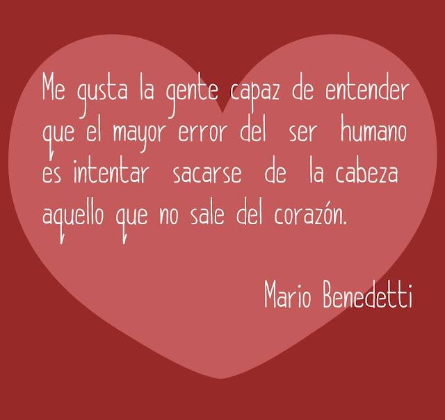 """""""Me gusta la gente capaz de entender que el mayor error del ser humano es intentar sacarse de la cabeza aquello que no sale del corazón."""" Mario Benedetti"""
