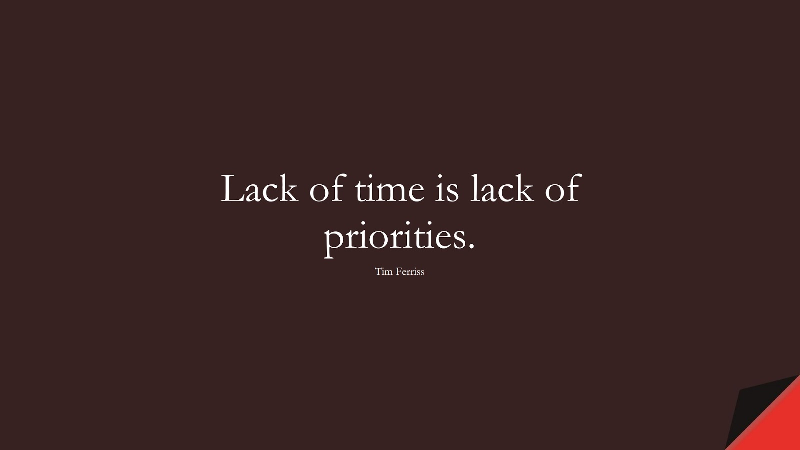 Lack of time is lack of priorities. (Tim Ferriss);  #TimFerrissQuotes