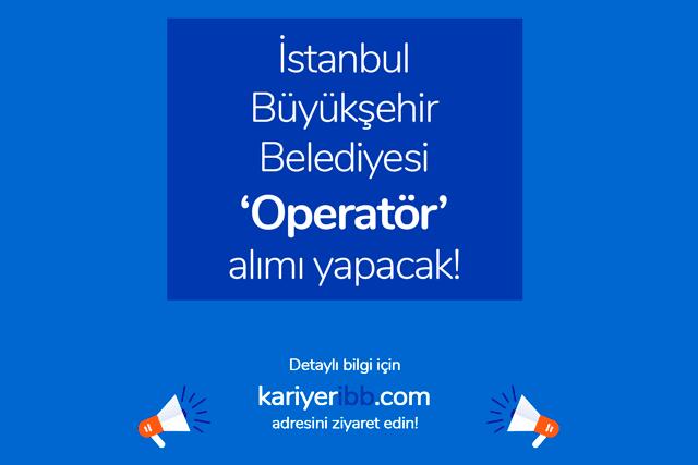 İstanbul Büyükşehir Belediyesi kariyer sayfasında operatör alımı iş ilanı yayınlandı. Başvuru şartları neler? İBB iş ilanları kariyeribb.com'da!