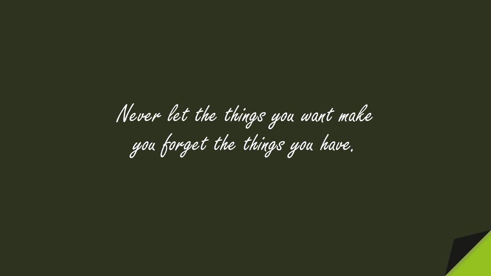 Never let the things you want make you forget the things you have.FALSE