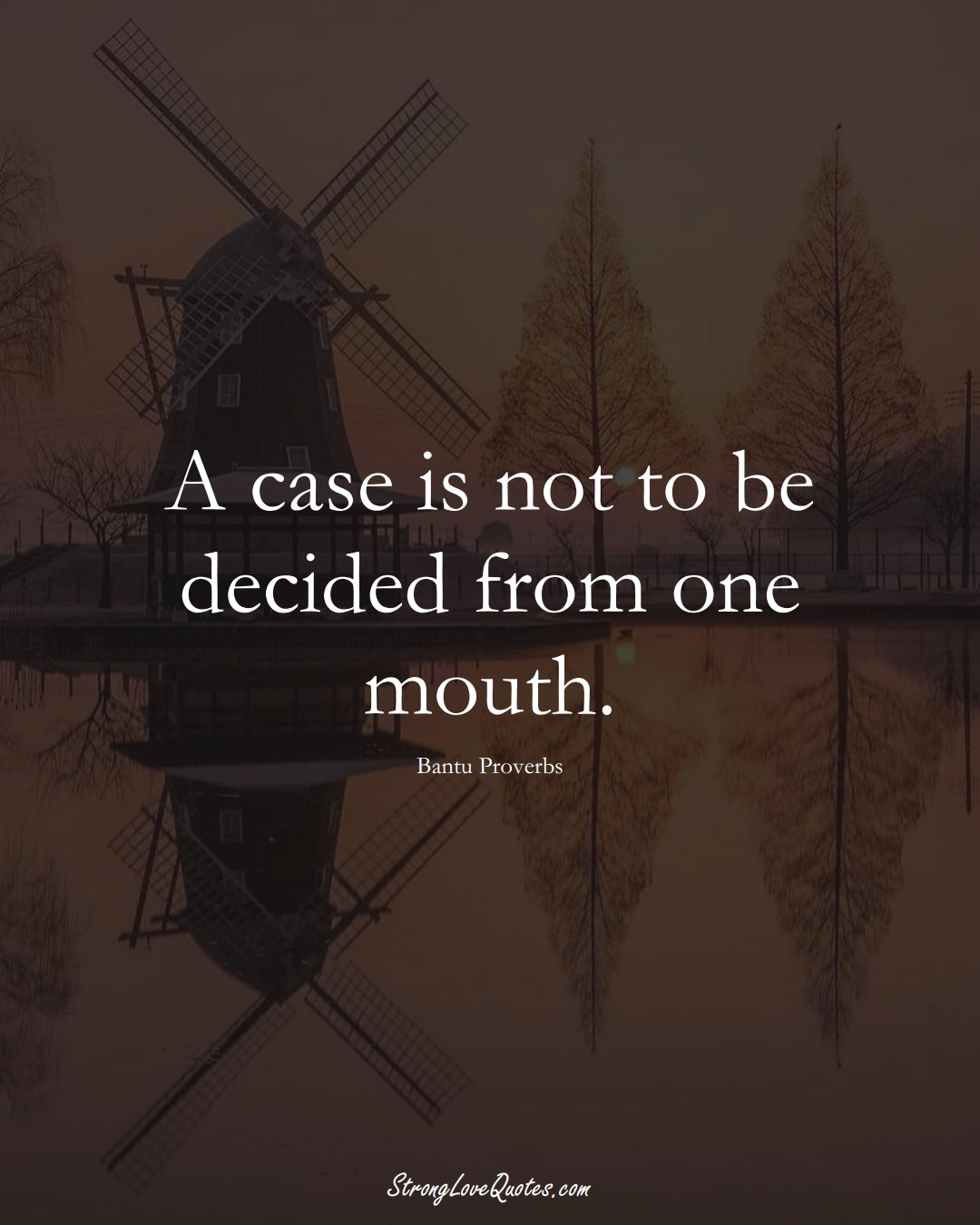 A case is not to be decided from one mouth. (Bantu Sayings);  #aVarietyofCulturesSayings