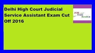 Delhi High Court Judicial Service Assistant Exam Cut Off 2016 Expected Cut off Marks DHC
