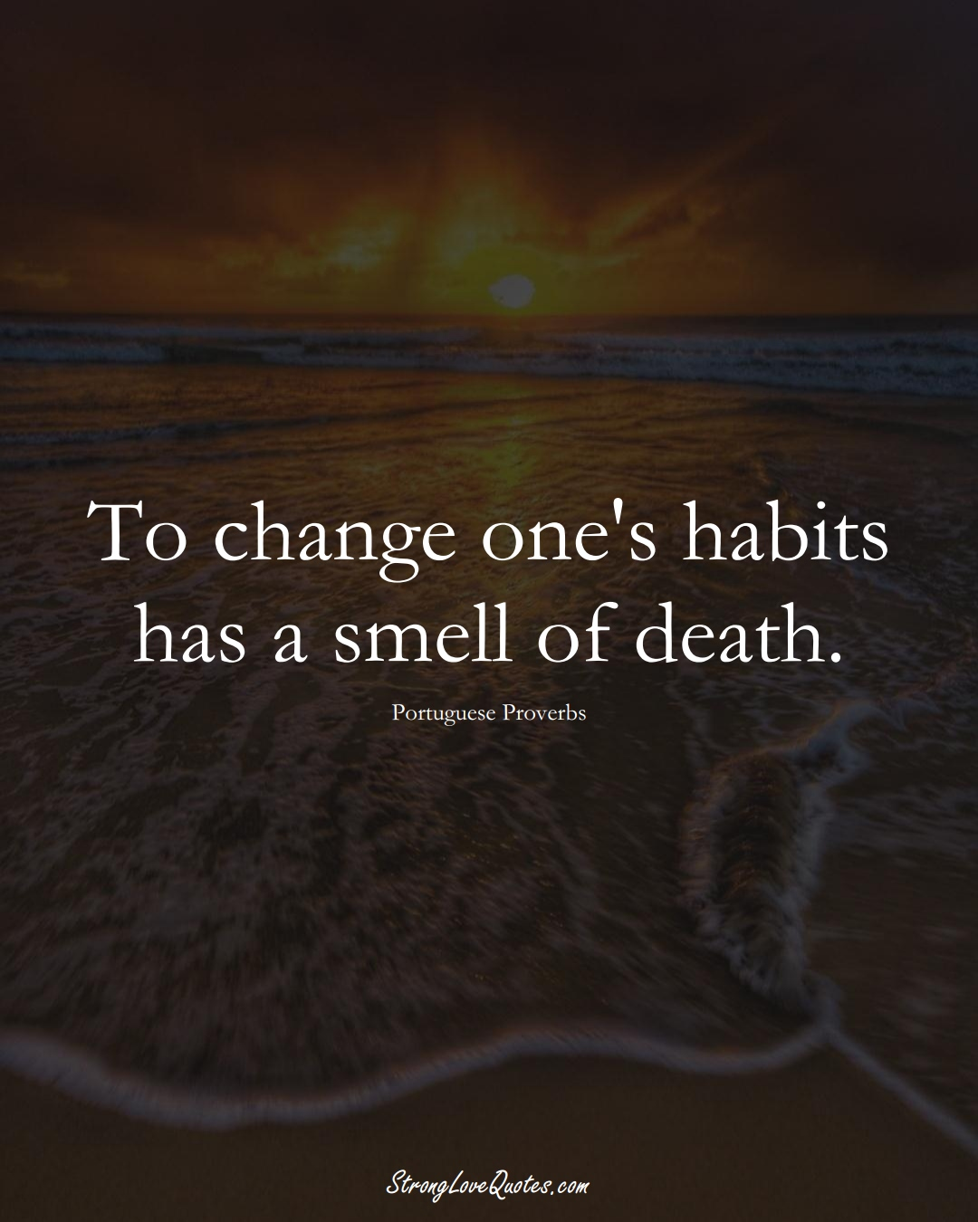 To change one's habits has a smell of death. (Portuguese Sayings);  #EuropeanSayings